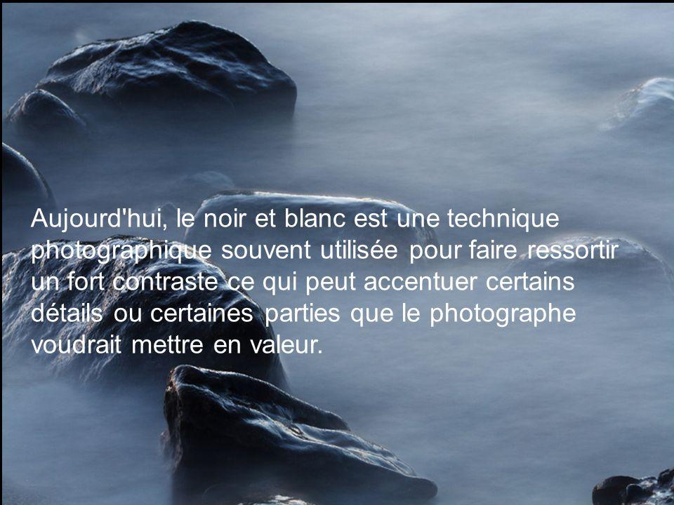 Aujourd hui, le noir et blanc est une technique photographique souvent utilisée pour faire ressortir un fort contraste ce qui peut accentuer certains détails ou certaines parties que le photographe voudrait mettre en valeur.