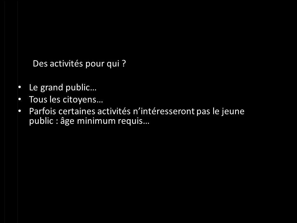Des activités pour qui Le grand public… Tous les citoyens…