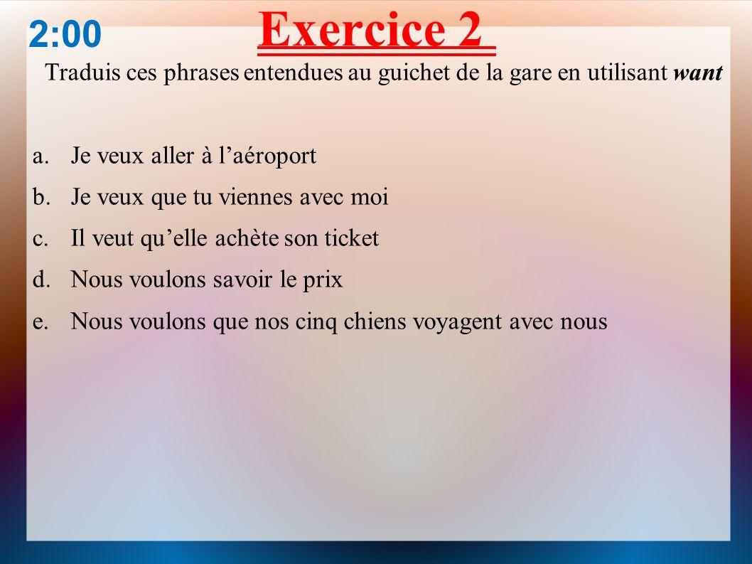 Exercice 2 2:00. Traduis ces phrases entendues au guichet de la gare en utilisant want. Je veux aller à l'aéroport.