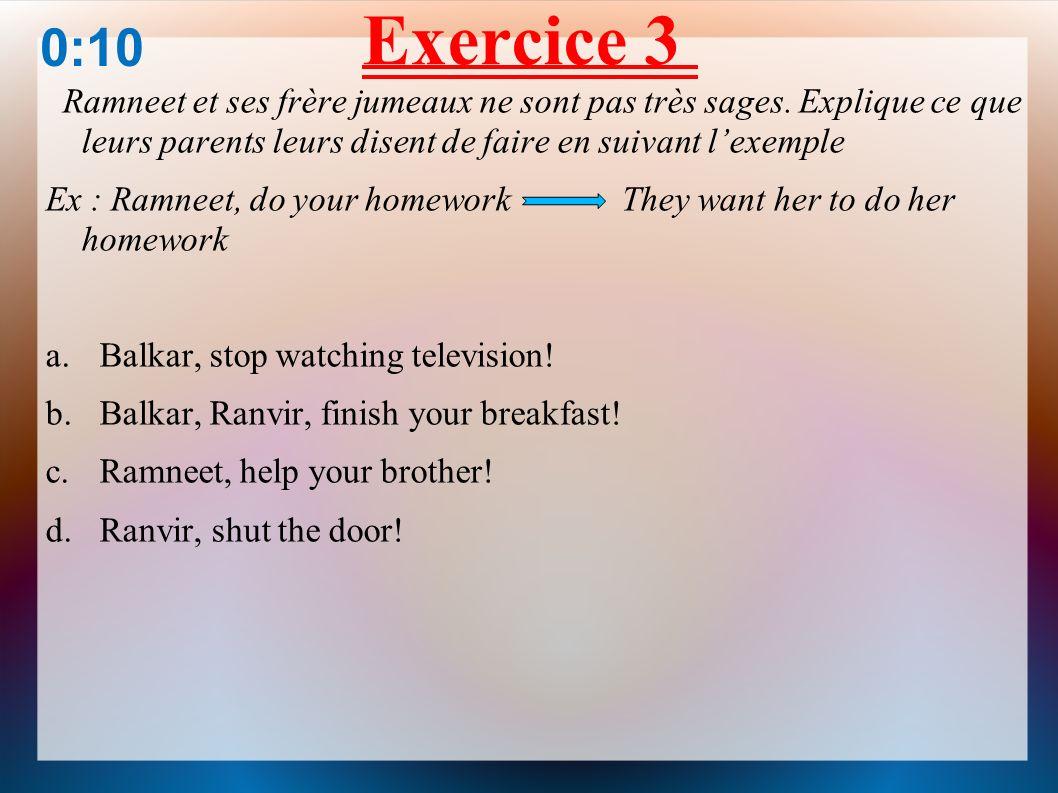 Exercice 3 0:10. Ramneet et ses frère jumeaux ne sont pas très sages. Explique ce que leurs parents leurs disent de faire en suivant l'exemple.