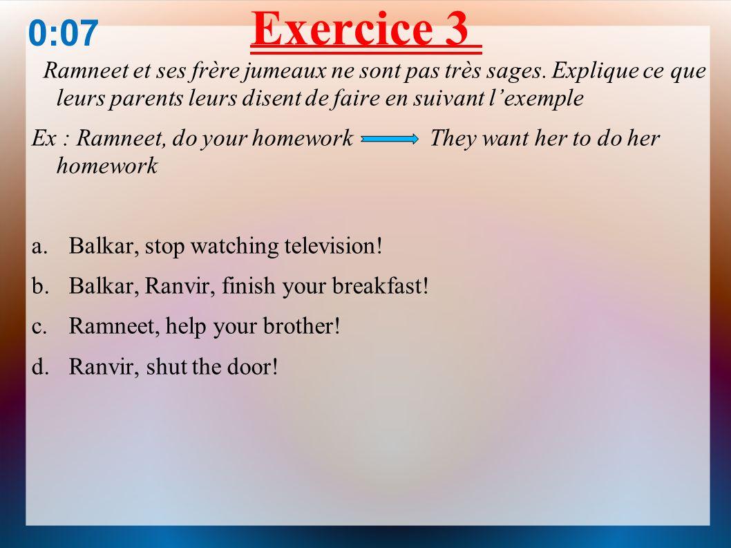 Exercice 3 0:07. Ramneet et ses frère jumeaux ne sont pas très sages. Explique ce que leurs parents leurs disent de faire en suivant l'exemple.