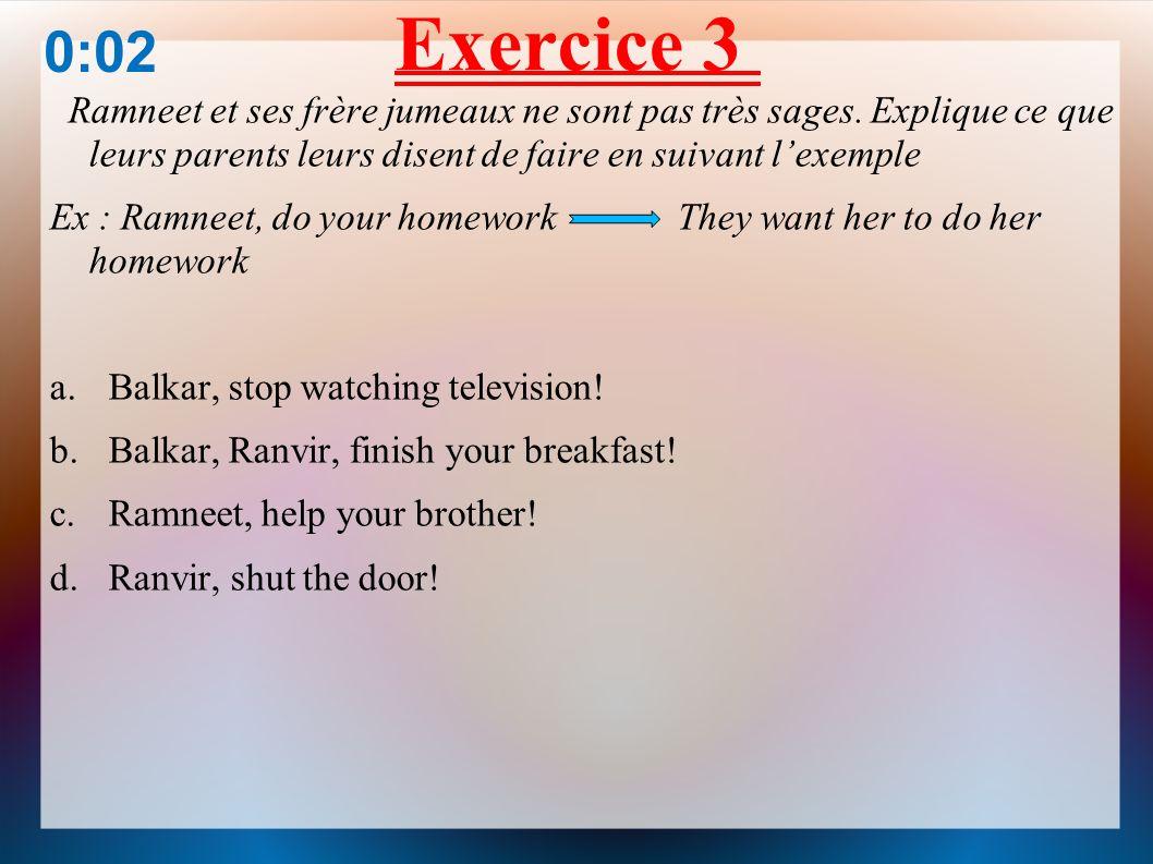 Exercice 3 0:02. Ramneet et ses frère jumeaux ne sont pas très sages. Explique ce que leurs parents leurs disent de faire en suivant l'exemple.