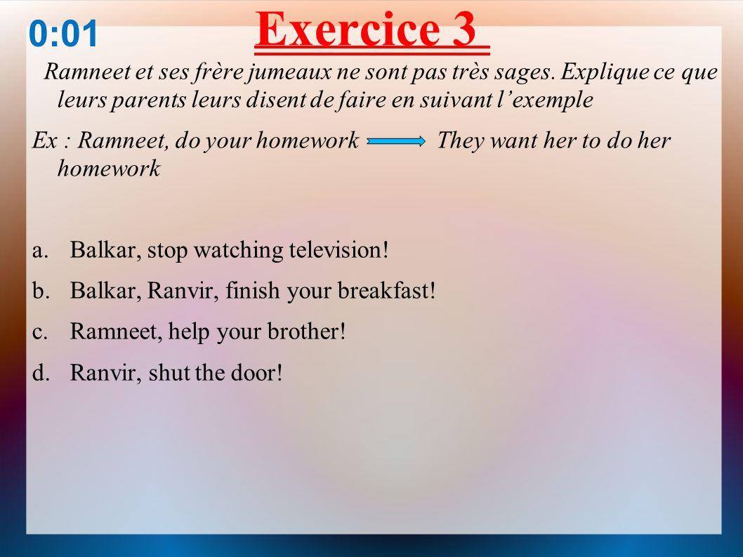 Exercice 3 0:01. Ramneet et ses frère jumeaux ne sont pas très sages. Explique ce que leurs parents leurs disent de faire en suivant l'exemple.