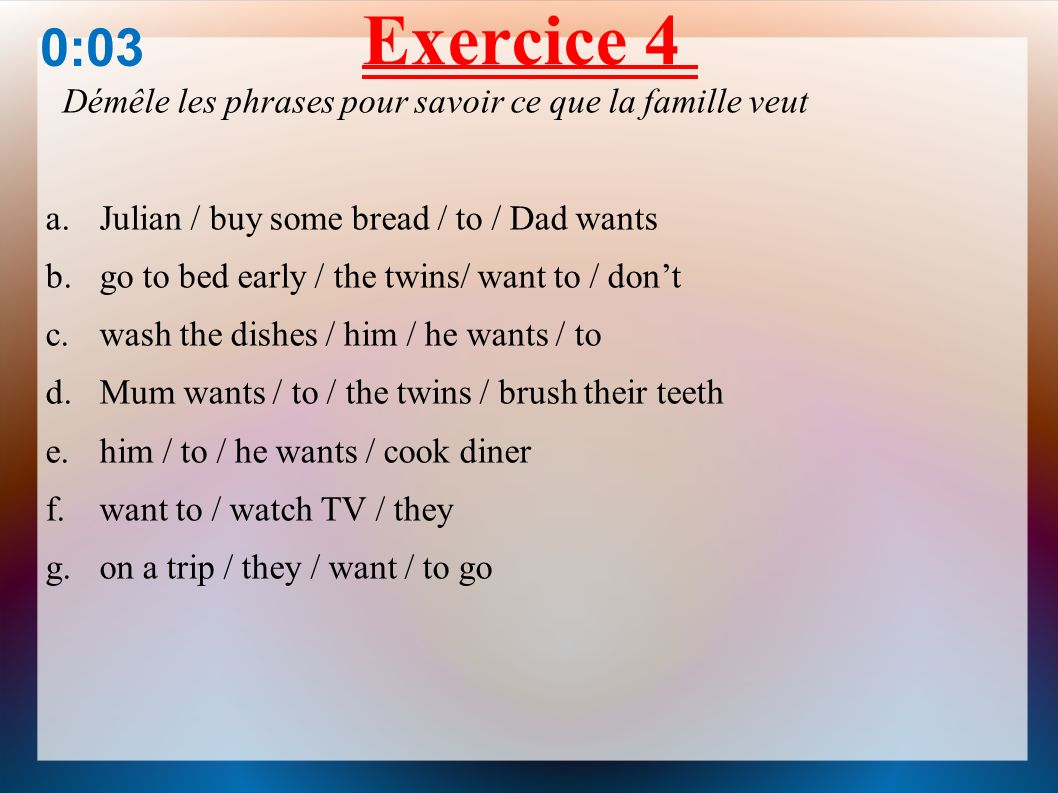 Exercice 4 0:03 Démêle les phrases pour savoir ce que la famille veut