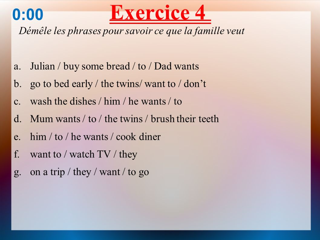 Exercice 4 0:00 Démêle les phrases pour savoir ce que la famille veut