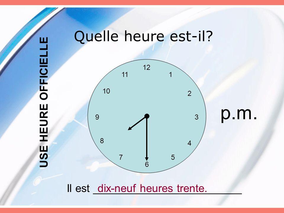 p.m. Quelle heure est-il USE HEURE OFFICIELLE