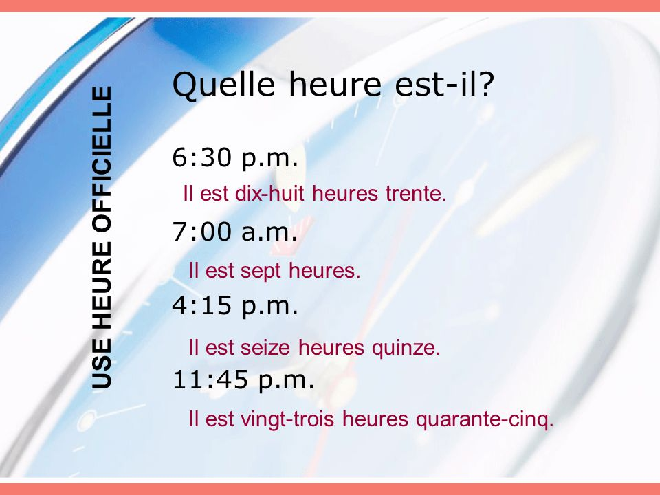 Quelle heure est-il 6:30 p.m. USE HEURE OFFICIELLE 7:00 a.m.
