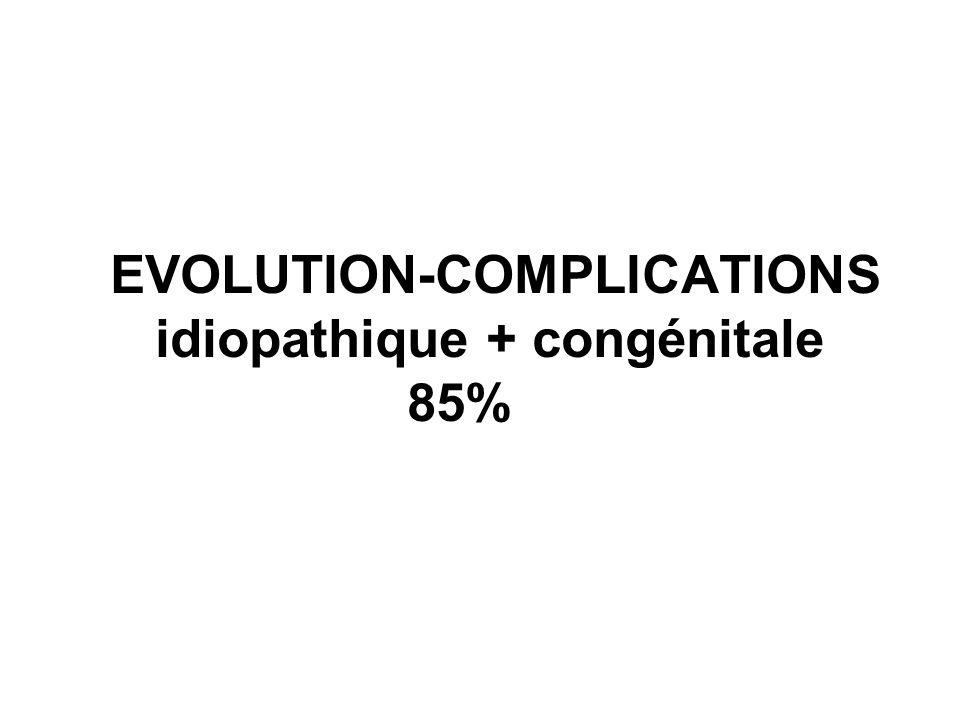 EVOLUTION-COMPLICATIONS idiopathique + congénitale 85%