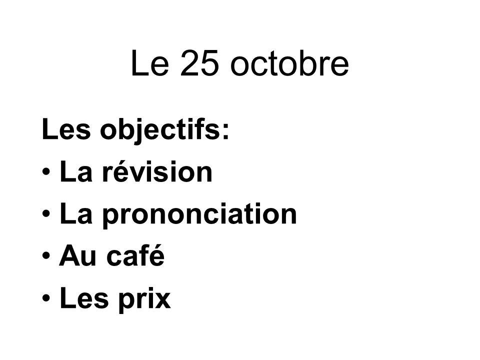 Le 25 octobre Les objectifs: La révision La prononciation Au café