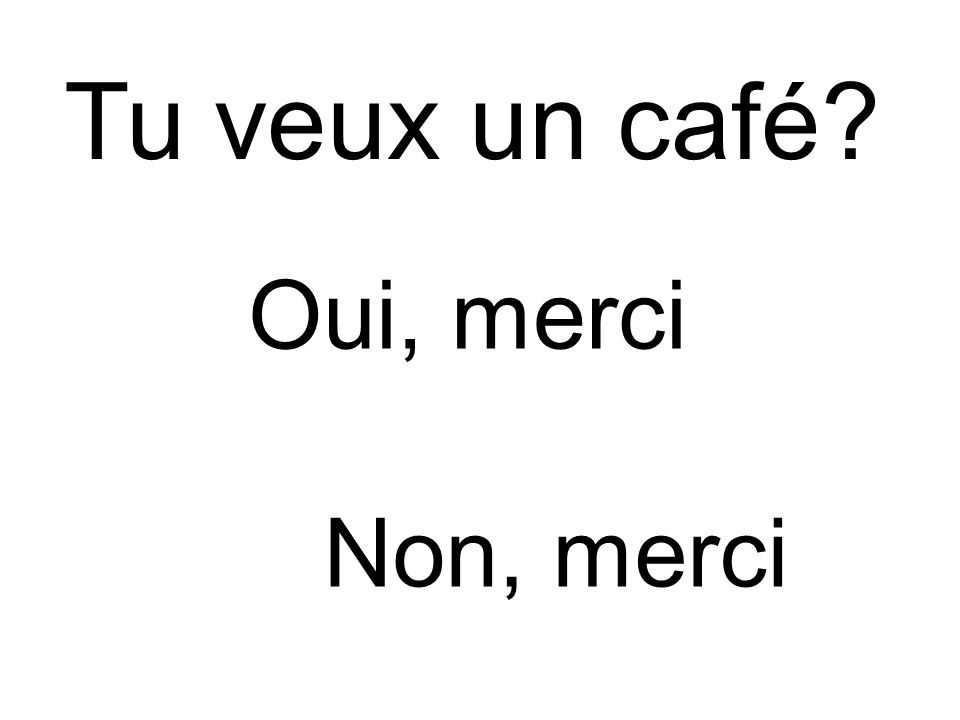 Tu veux un café Oui, merci Non, merci