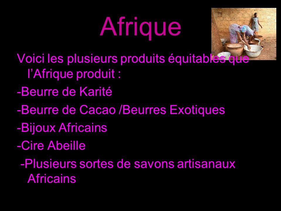Afrique Voici les plusieurs produits équitables que l'Afrique produit : -Beurre de Karité. -Beurre de Cacao /Beurres Exotiques.