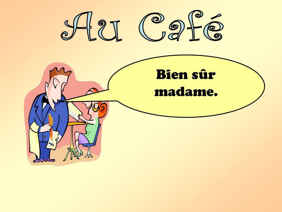 Au Café Bien sûr madame.