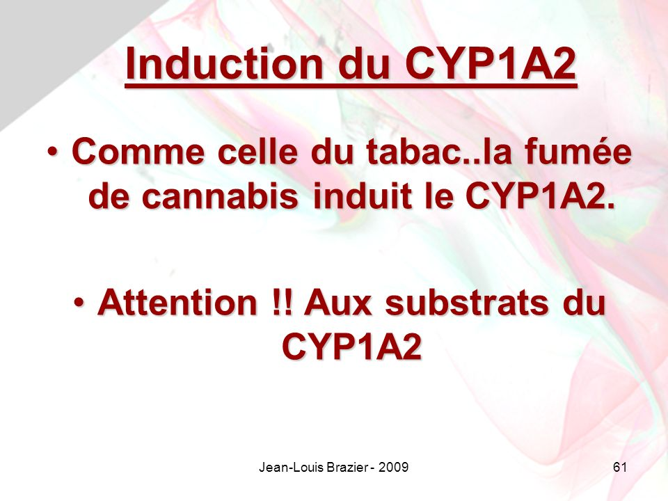 Induction du CYP1A2 Comme celle du tabac..la fumée de cannabis induit le CYP1A2. Attention !! Aux substrats du CYP1A2.