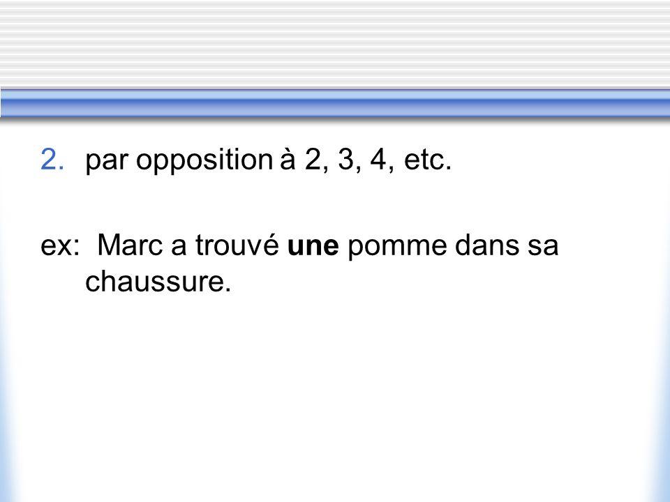 par opposition à 2, 3, 4, etc. ex: Marc a trouvé une pomme dans sa chaussure.