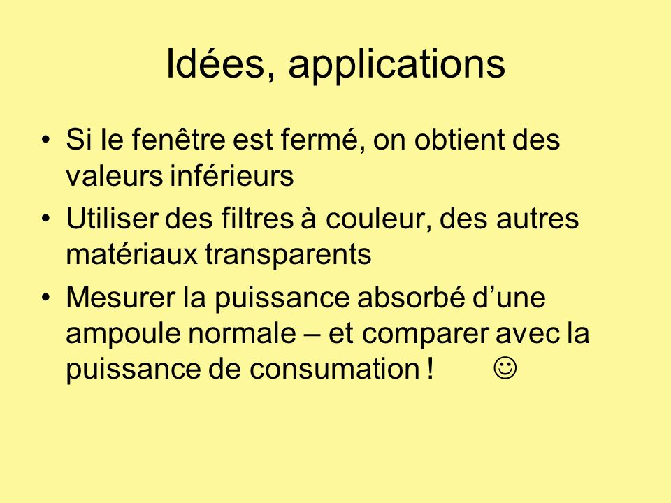 Idées, applications Si le fenêtre est fermé, on obtient des valeurs inférieurs. Utiliser des filtres à couleur, des autres matériaux transparents.