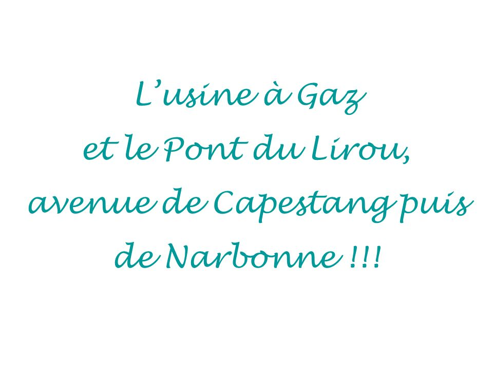 L'usine à Gaz et le Pont du Lirou, avenue de Capestang puis de Narbonne !!!