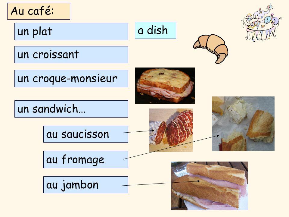 Au café: un plat. a dish. un croissant. un croque-monsieur. un sandwich… au saucisson. au fromage.