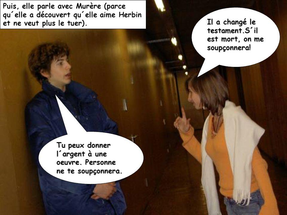 Puis, elle parle avec Murère (parce qu´elle a découvert qu´elle aime Herbin et ne veut plus le tuer).