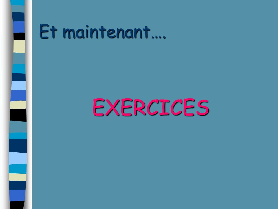 Et maintenant…. EXERCICES