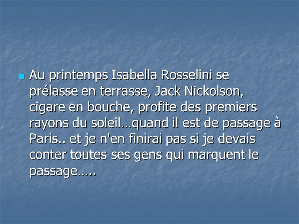 Au printemps Isabella Rosselini se prélasse en terrasse, Jack Nickolson, cigare en bouche, profite des premiers rayons du soleil…quand il est de passage à Paris..