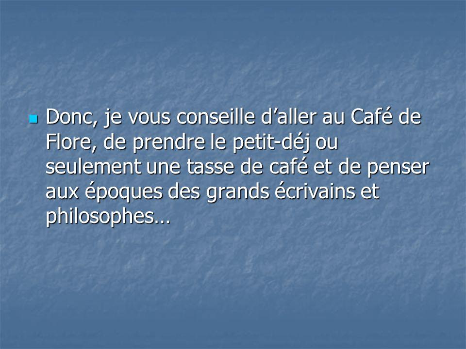 Donc, je vous conseille d'aller au Café de Flore, de prendre le petit-déj ou seulement une tasse de café et de penser aux époques des grands écrivains et philosophes…