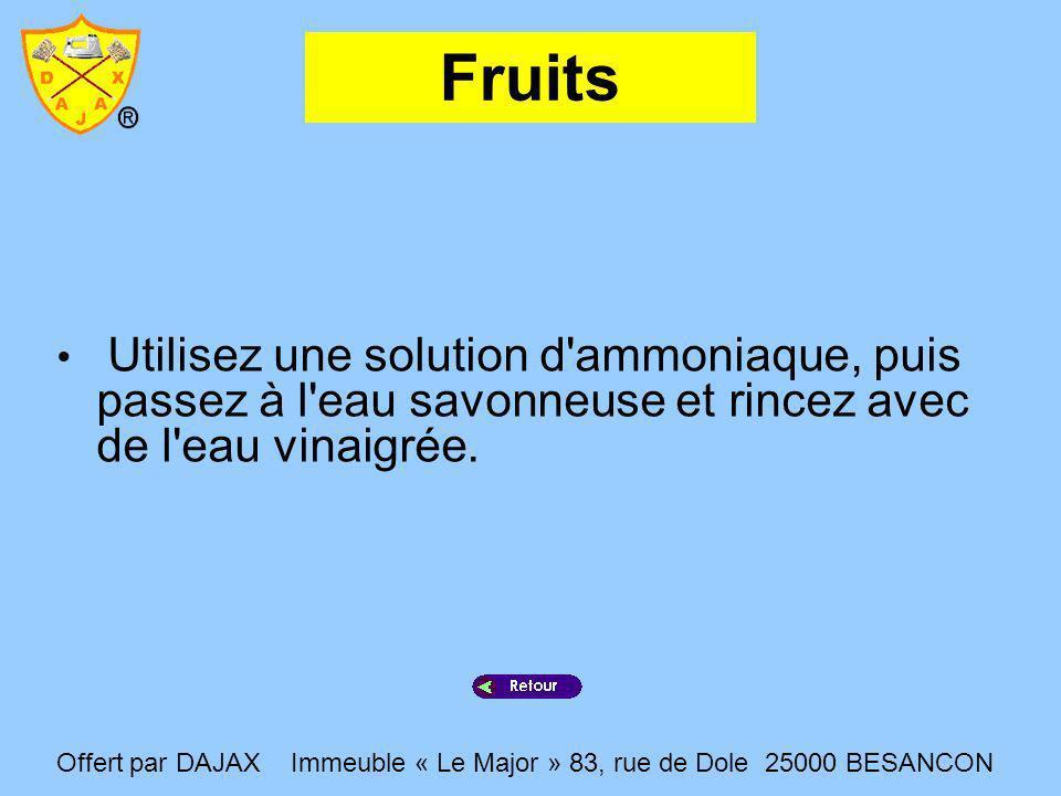 Fruits Utilisez une solution d ammoniaque, puis passez à l eau savonneuse et rincez avec de l eau vinaigrée.