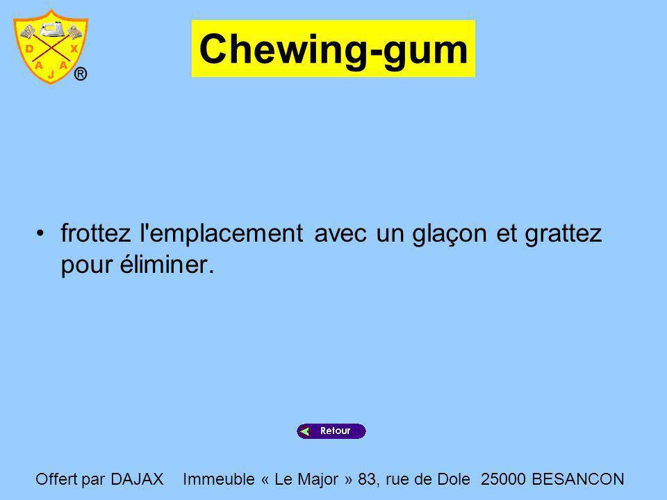 Chewing-gum frottez l emplacement avec un glaçon et grattez pour éliminer.
