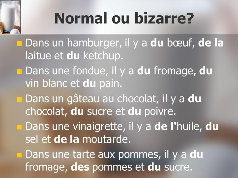 Normal ou bizarre Dans un hamburger, il y a du bœuf, de la laitue et du ketchup. Dans une fondue, il y a du fromage, du vin blanc et du pain.