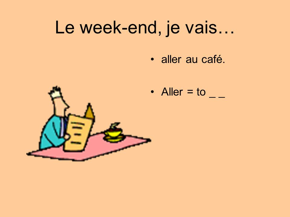 Le week-end, je vais… aller au café. Aller = to _ _