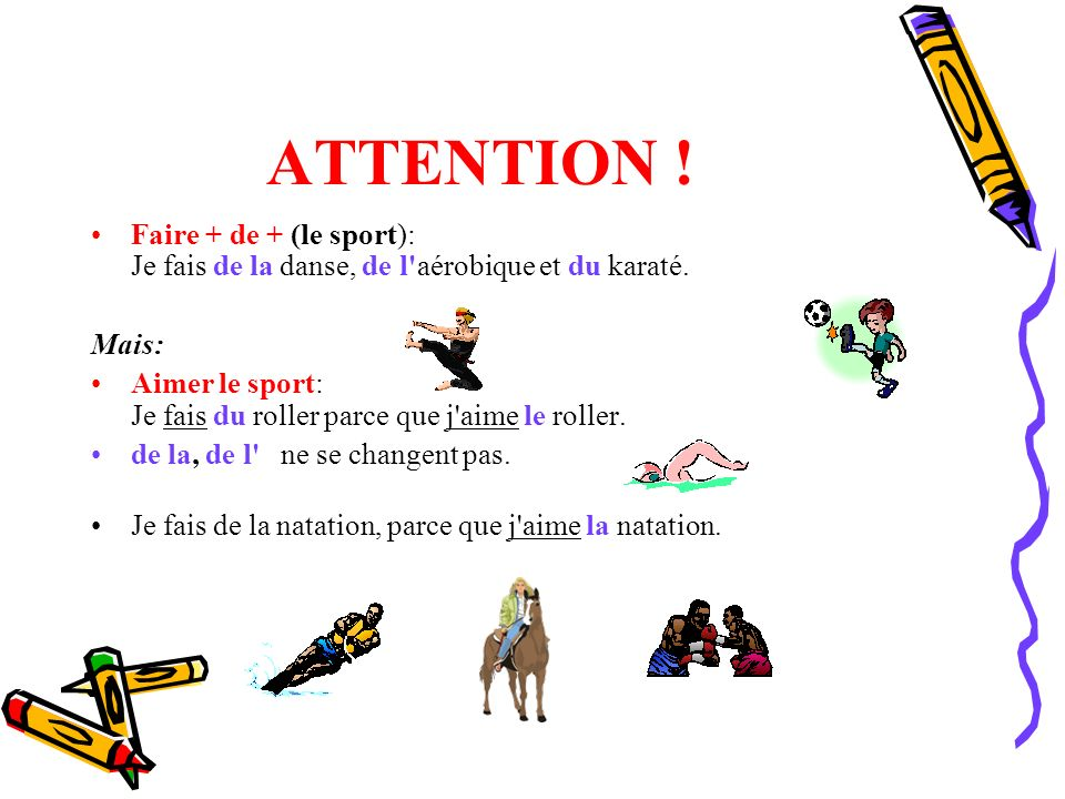ATTENTION ! Faire + de + (le sport): Je fais de la danse, de l aérobique et du karaté. Mais: