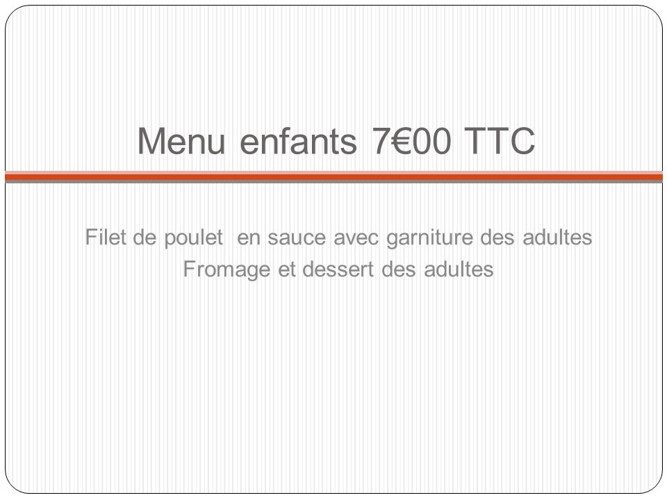 Menu enfants 7€00 TTC Filet de poulet en sauce avec garniture des adultes.