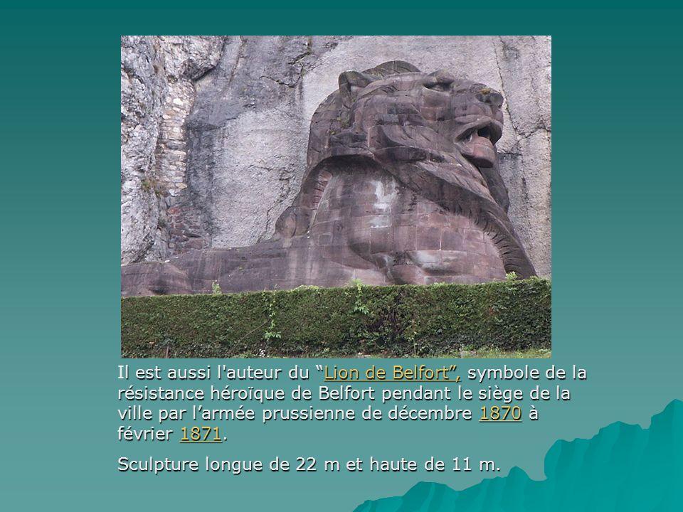 Il est aussi l auteur du Lion de Belfort , symbole de la résistance héroïque de Belfort pendant le siège de la ville par l'armée prussienne de décembre 1870 à février 1871.