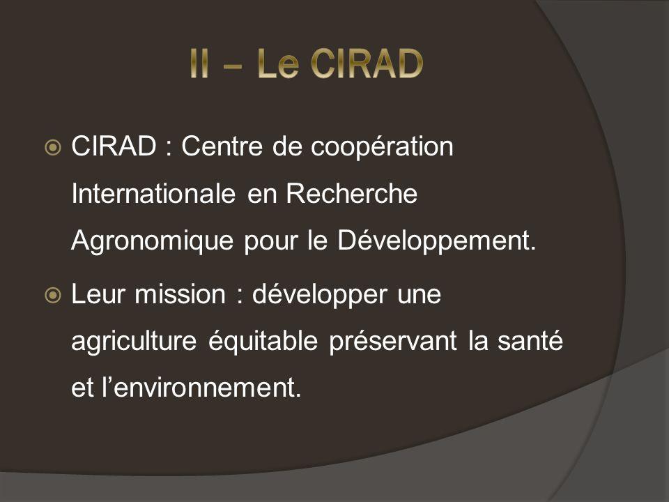 II – Le CIRAD CIRAD : Centre de coopération Internationale en Recherche Agronomique pour le Développement.