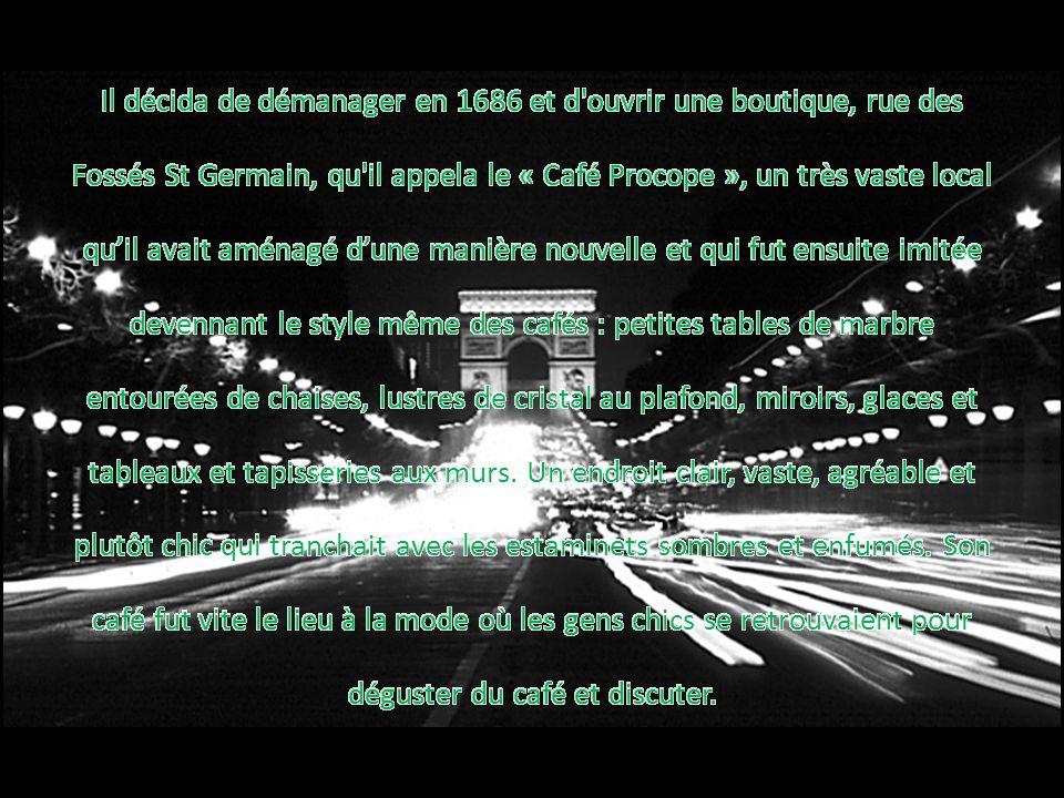 Il décida de démanager en 1686 et d ouvrir une boutique, rue des Fossés St Germain, qu il appela le « Café Procope », un très vaste local qu'il avait aménagé d'une manière nouvelle et qui fut ensuite imitée devennant le style même des cafés : petites tables de marbre entourées de chaises, lustres de cristal au plafond, miroirs, glaces et tableaux et tapisseries aux murs.