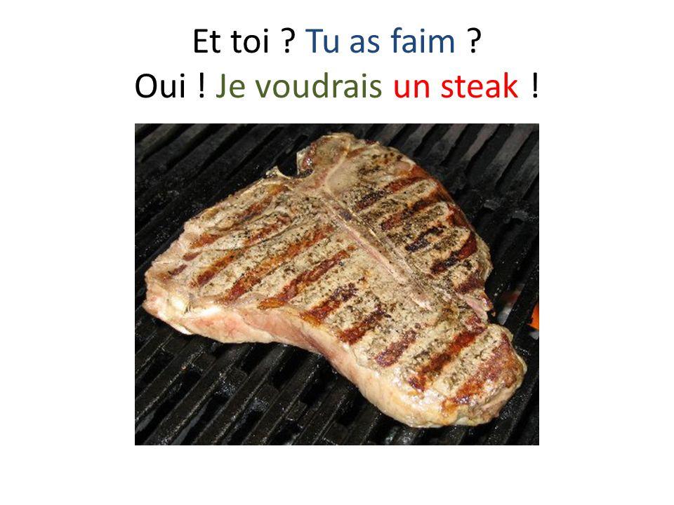 Et toi Tu as faim Oui ! Je voudrais un steak !