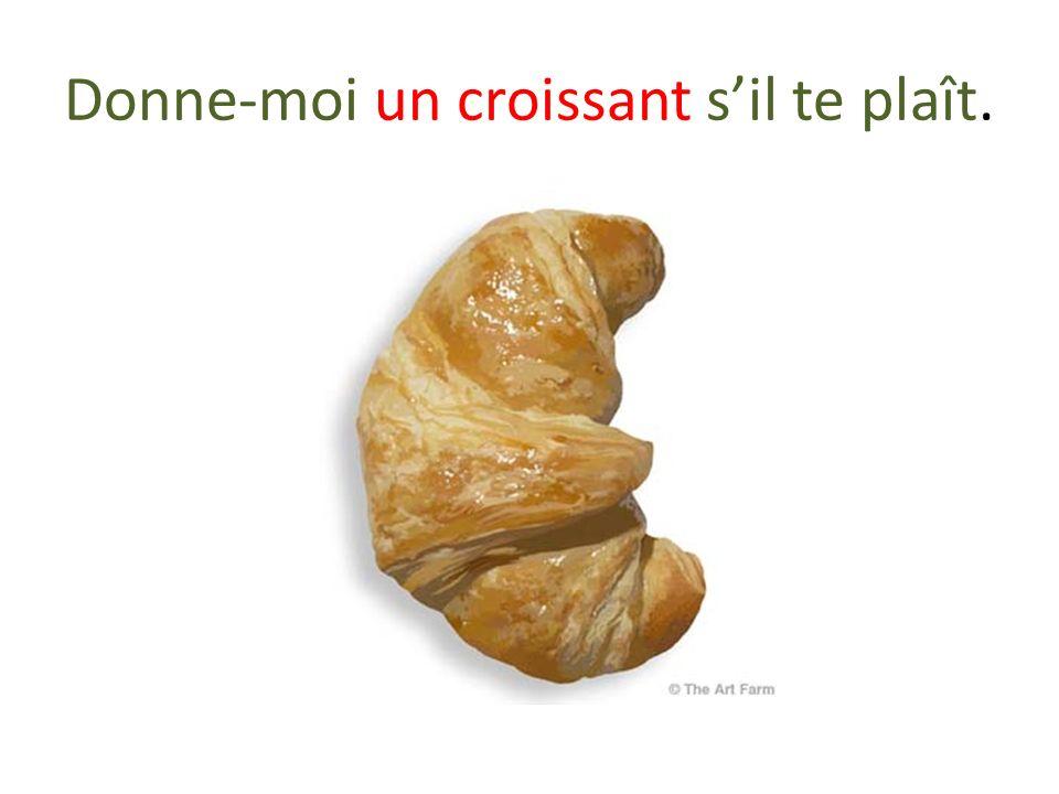 Donne-moi un croissant s'il te plaît.