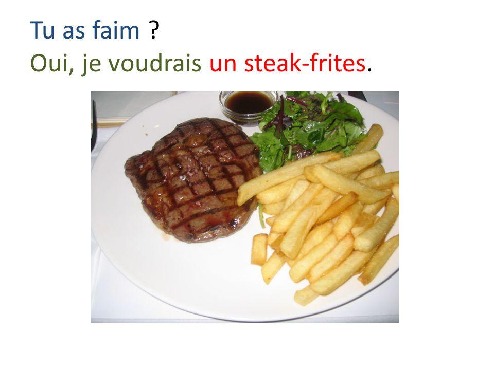 Tu as faim Oui, je voudrais un steak-frites.