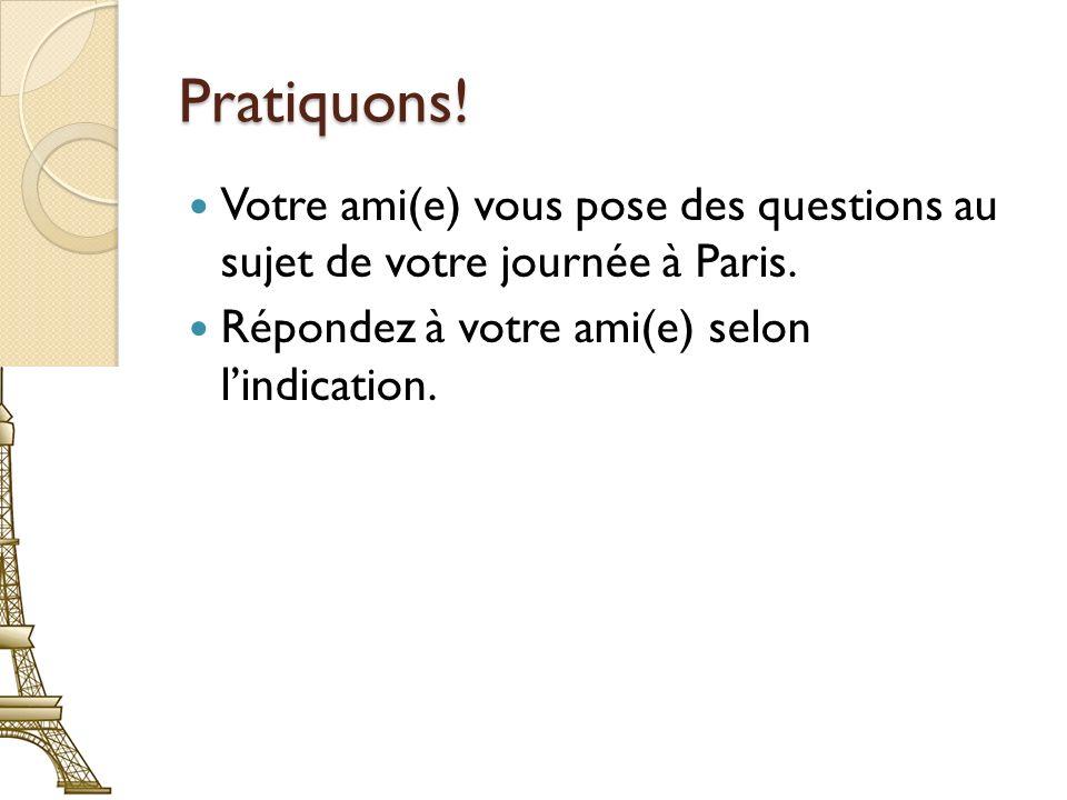 Pratiquons. Votre ami(e) vous pose des questions au sujet de votre journée à Paris.