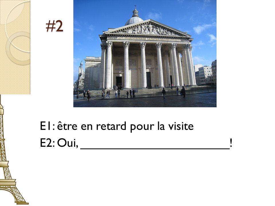 #2 E1: être en retard pour la visite E2: Oui, ______________________!