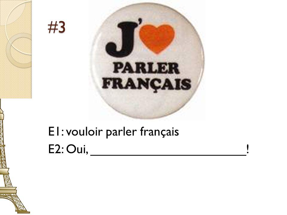 #3 E1: vouloir parler français E2: Oui, ______________________!