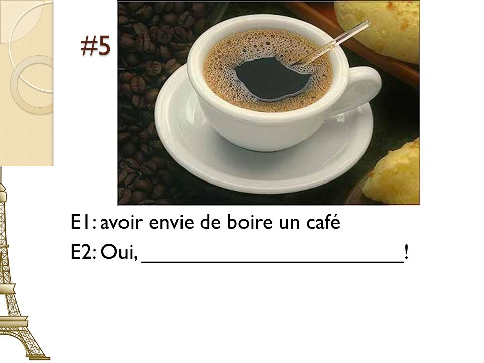 #5 E1: avoir envie de boire un café E2: Oui, ______________________!