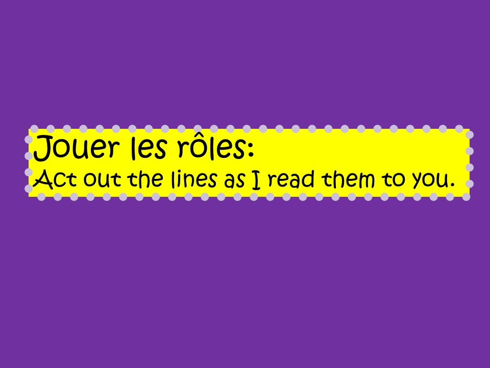 Jouer les rôles: Act out the lines as I read them to you.