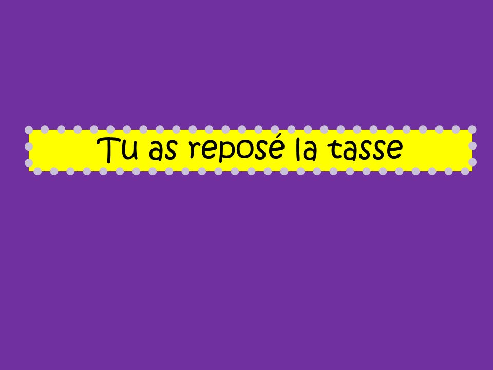 Tu as reposé la tasse