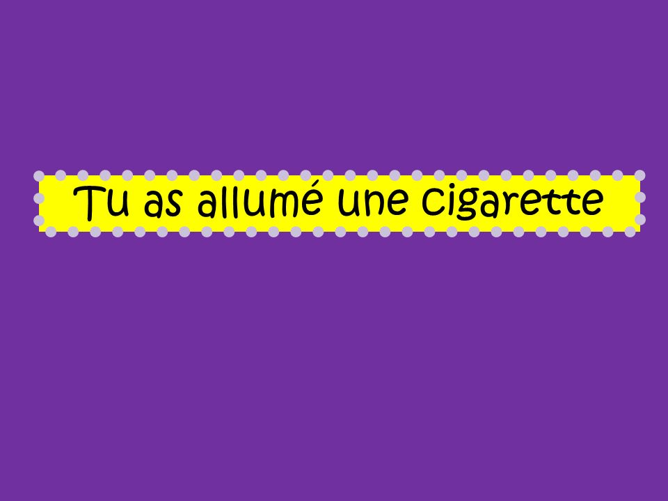 Tu as allumé une cigarette