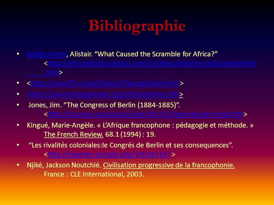 Bibliographie Boddy-Evans, Alistair. What Caused the Scramble for Africa <http://africanhistory.about.com/od/eracolonialism/a/ScrambleWhy .htm>