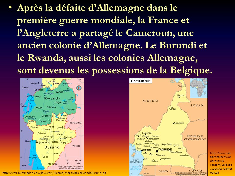 Après la défaite d'Allemagne dans le première guerre mondiale, la France et l'Angleterre a partagé le Cameroun, une ancien colonie d'Allemagne. Le Burundi et le Rwanda, aussi les colonies Allemagne, sont devenus les possessions de la Belgique.