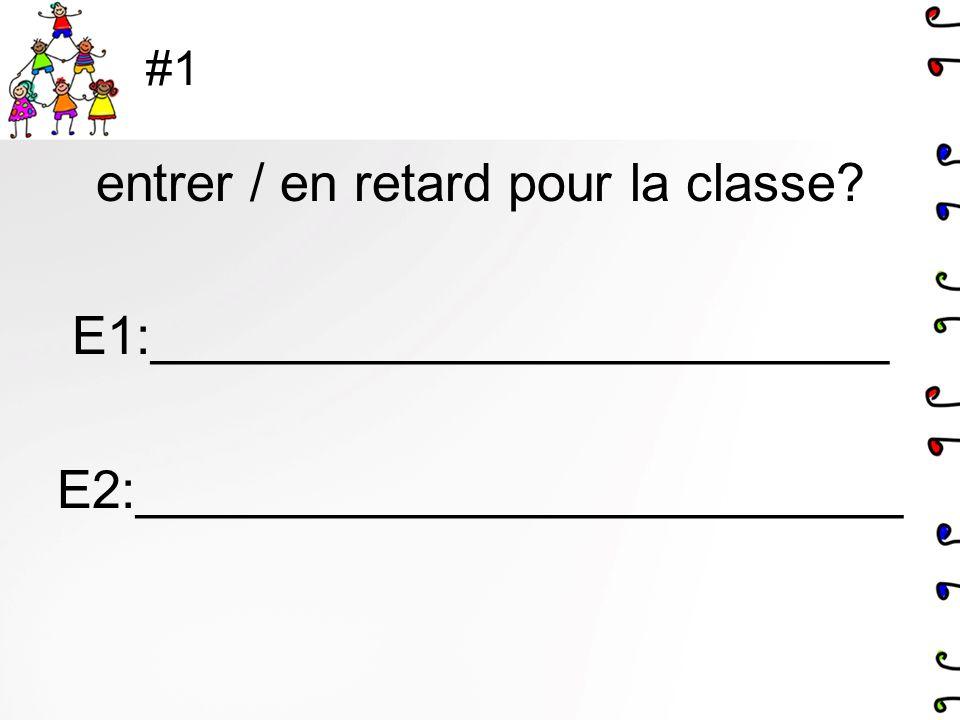 #1 entrer / en retard pour la classe E1:_________________________ E2:__________________________