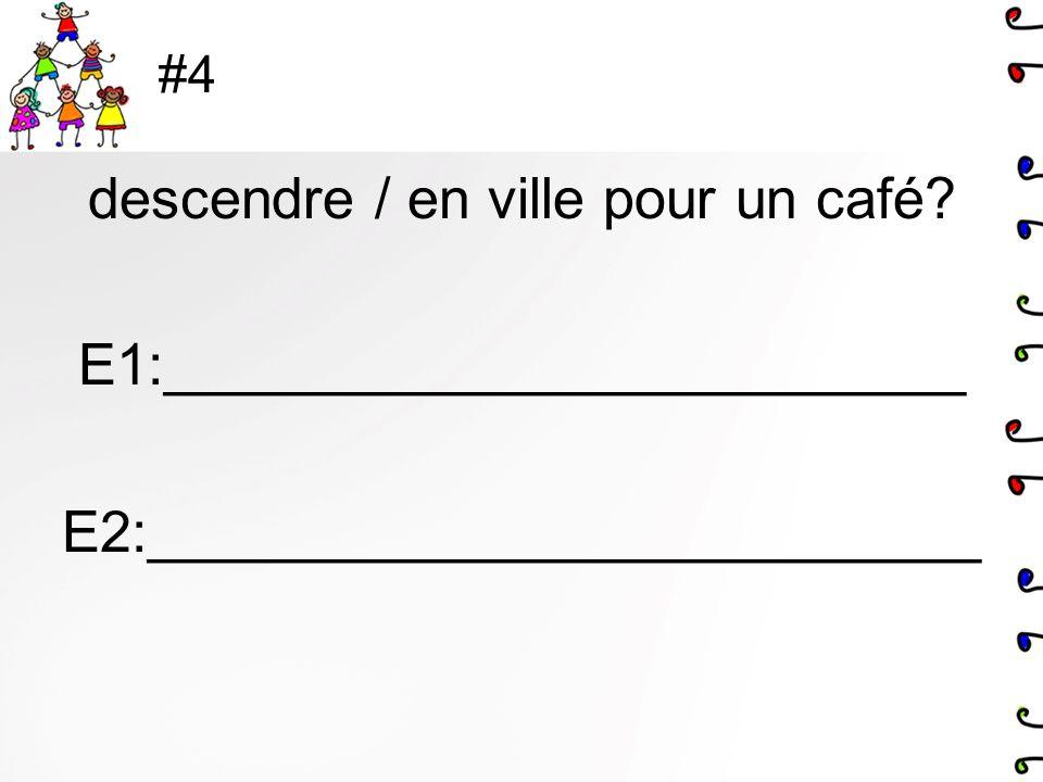 #4 descendre / en ville pour un café E1:_________________________ E2:__________________________