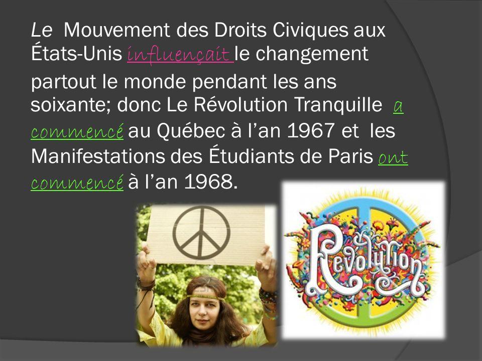 Le Mouvement des Droits Civiques aux États-Unis influençait le changement partout le monde pendant les ans soixante; donc Le Révolution Tranquille a commencé au Québec à l'an 1967 et les Manifestations des Étudiants de Paris ont commencé à l'an 1968.