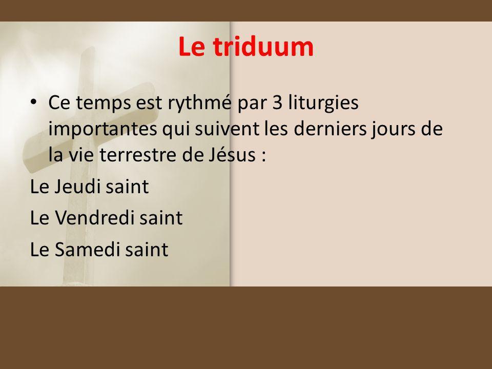 Le triduum Ce temps est rythmé par 3 liturgies importantes qui suivent les derniers jours de la vie terrestre de Jésus :